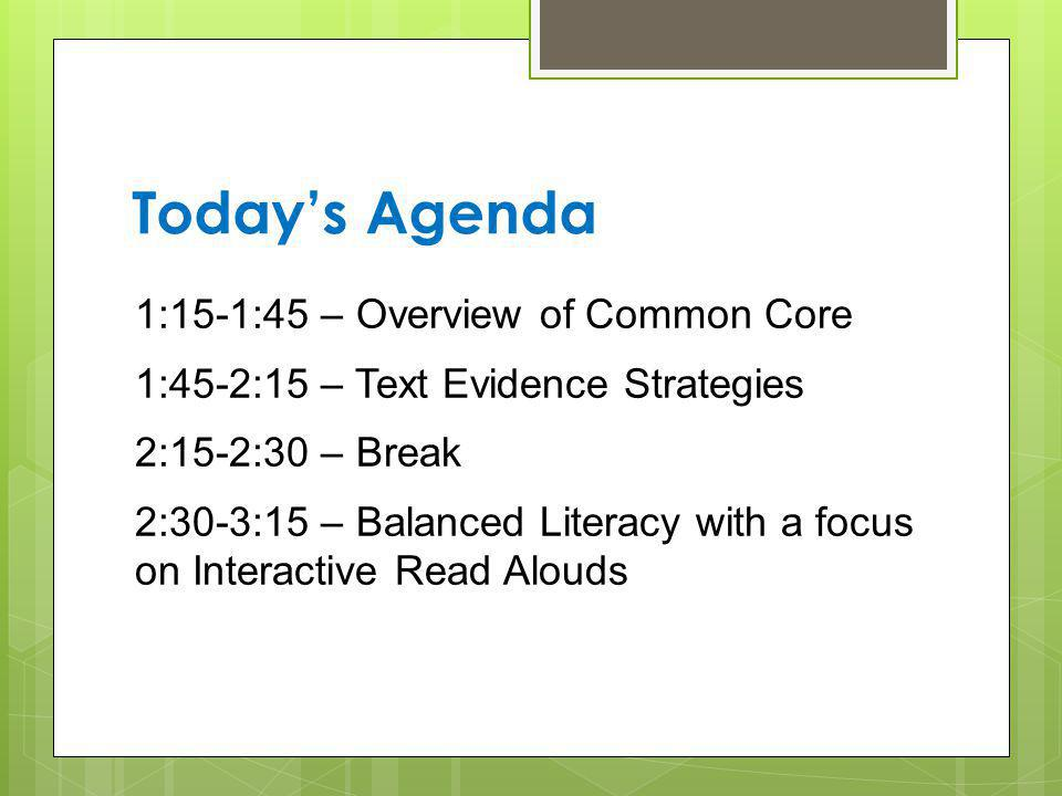 Today's Agenda 1:15-1:45 – Overview of Common Core 1:45-2:15 – Text Evidence Strategies 2:15-2:30 – Break 2:30-3:15 – Balanced Literacy with a focus on Interactive Read Alouds
