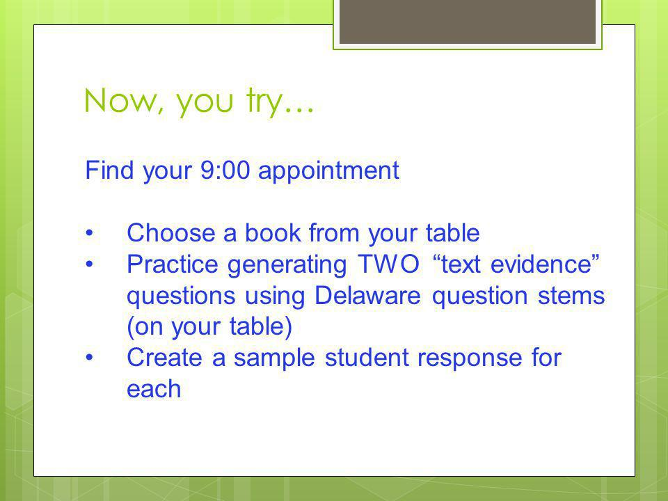 Now, you try… Find your 9:00 appointment Choose a book from your table Practice generating TWO text evidence questions using Delaware question stems (on your table) Create a sample student response for each