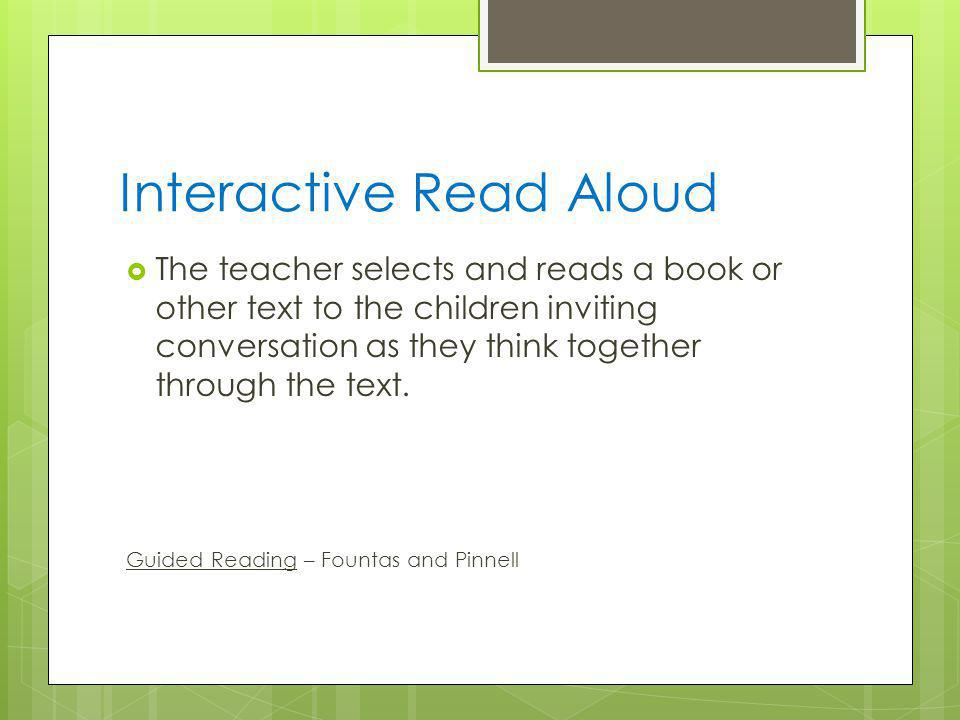 Interactive Read Aloud  The teacher selects and reads a book or other text to the children inviting conversation as they think together through the text.
