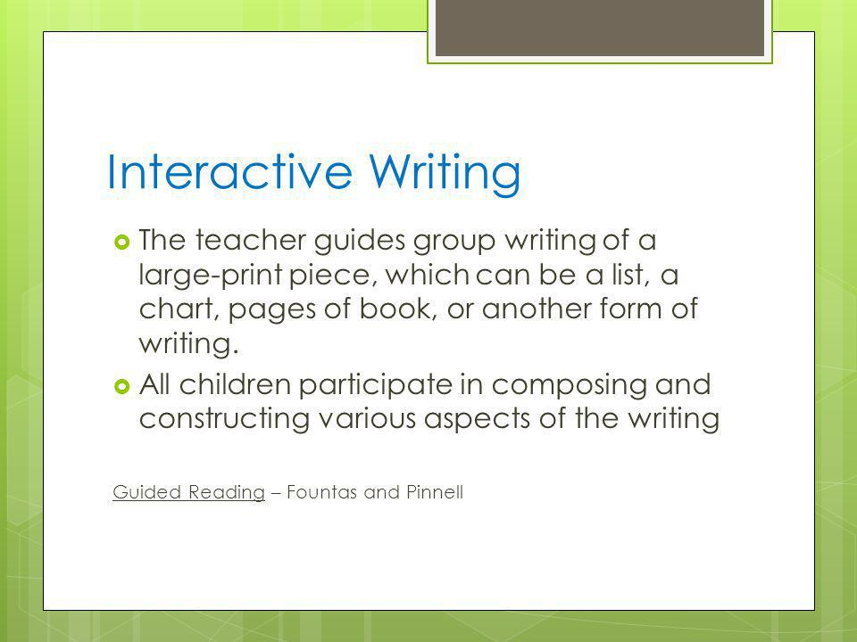 Interactive Writing  The teacher guides group writing of a large-print piece, which can be a list, a chart, pages of book, or another form of writing.