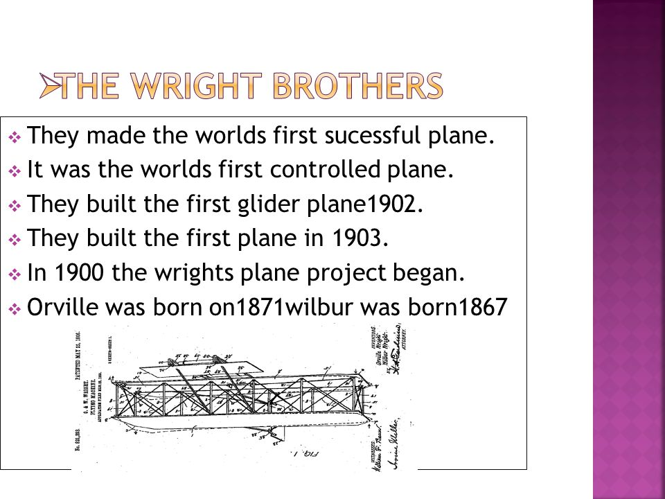  They made the worlds first sucessful plane.  It was the worlds first controlled plane.  They built the first glider plane1902.  They built the fi