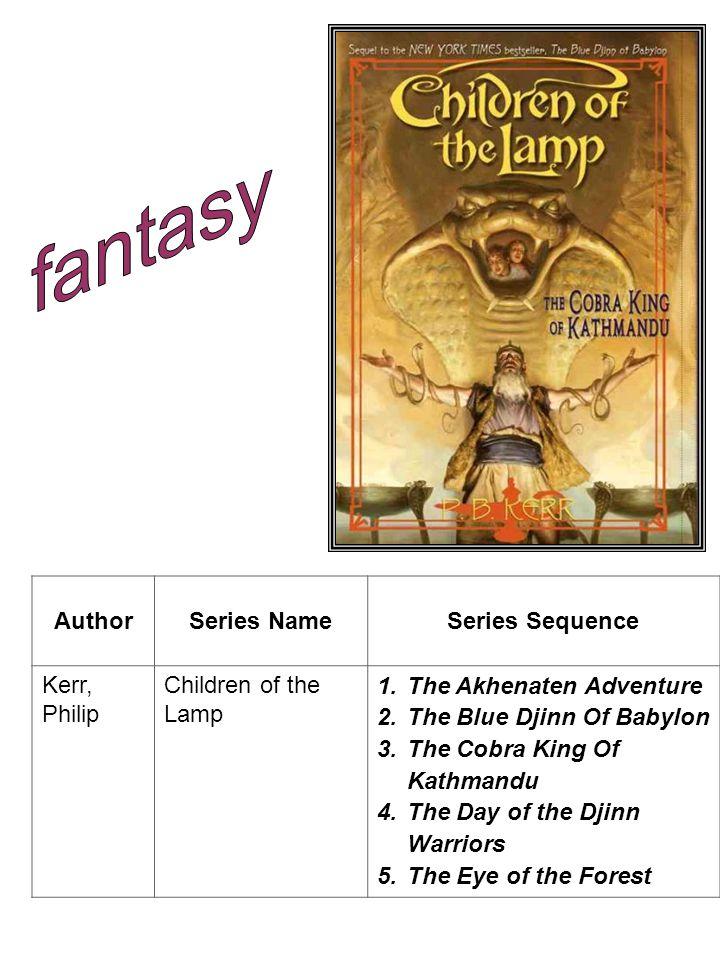 AuthorSeries NameSeries Sequence Kerr, Philip Children of the Lamp 1.The Akhenaten Adventure 2.The Blue Djinn Of Babylon 3.The Cobra King Of Kathmandu 4.The Day of the Djinn Warriors 5.The Eye of the Forest
