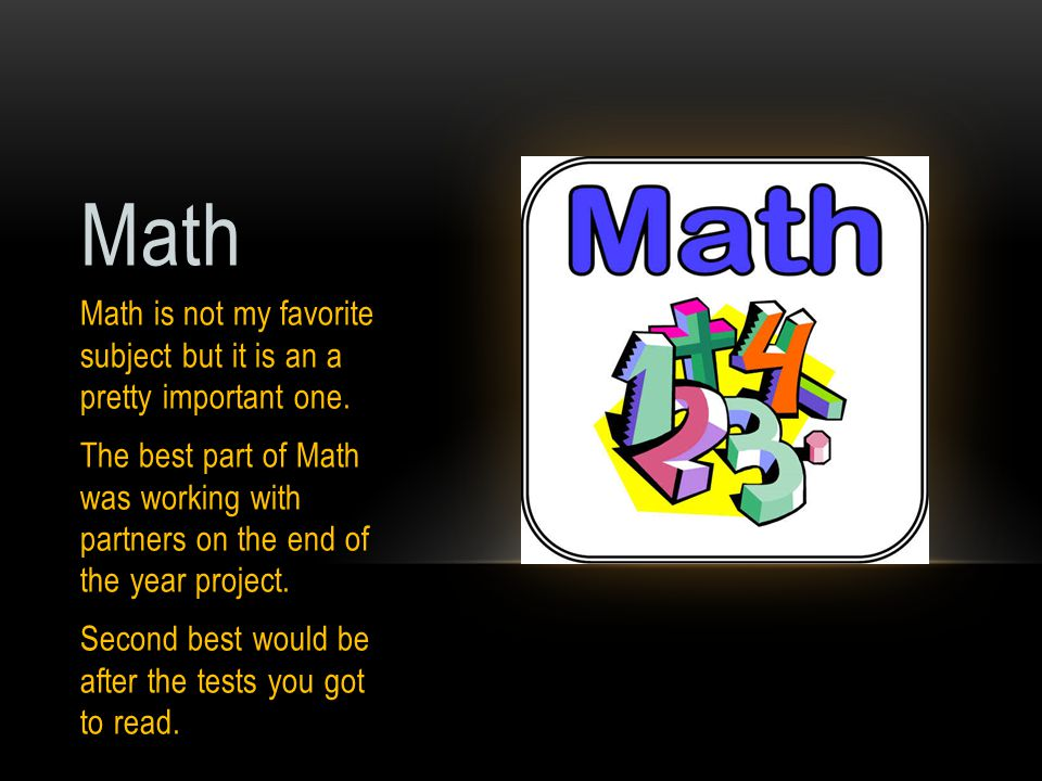 Math Math is not my favorite subject but it is an a pretty important one. The best part of Math was working with partners on the end of the year proje