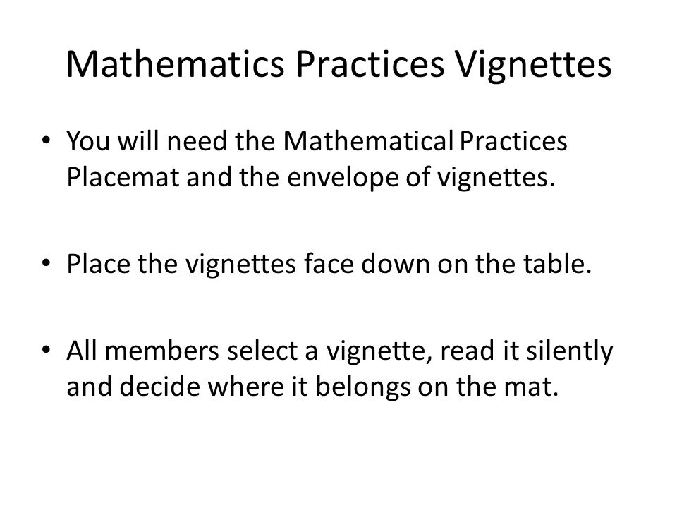 Mathematics Practices Vignettes You will need the Mathematical Practices Placemat and the envelope of vignettes. Place the vignettes face down on the