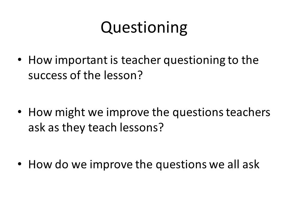 Questioning How important is teacher questioning to the success of the lesson? How might we improve the questions teachers ask as they teach lessons?
