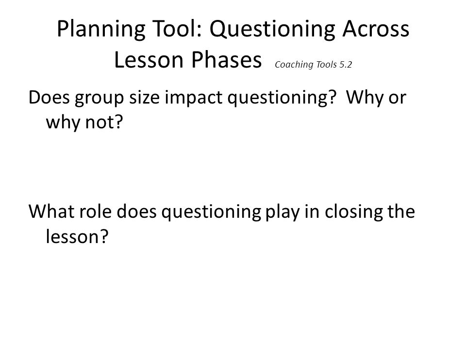 Planning Tool: Questioning Across Lesson Phases Coaching Tools 5.2 Does group size impact questioning? Why or why not? What role does questioning play