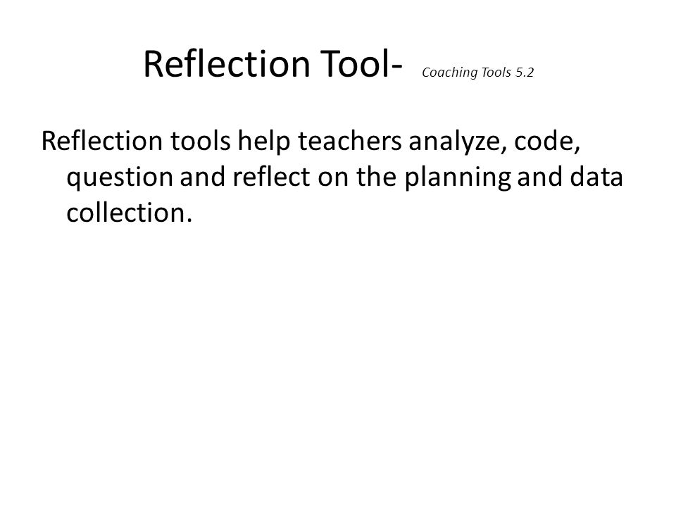 Reflection Tool- Coaching Tools 5.2 Reflection tools help teachers analyze, code, question and reflect on the planning and data collection.