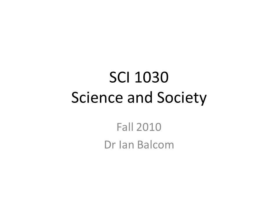 SCI 1030 Science and Society Fall 2010 Dr Ian Balcom