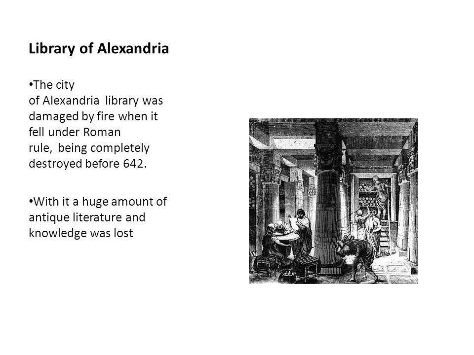 Library of Alexandria The city of Alexandria library was damaged by fire when it fell under Roman rule, being completely destroyed before 642.
