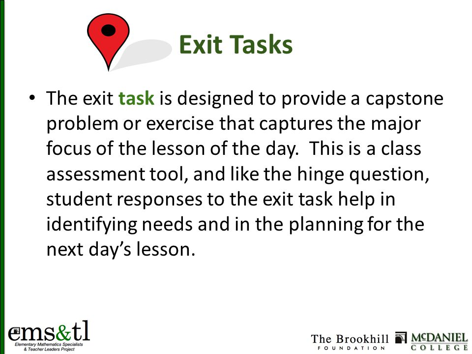 Exit Tasks The exit task is designed to provide a capstone problem or exercise that captures the major focus of the lesson of the day.