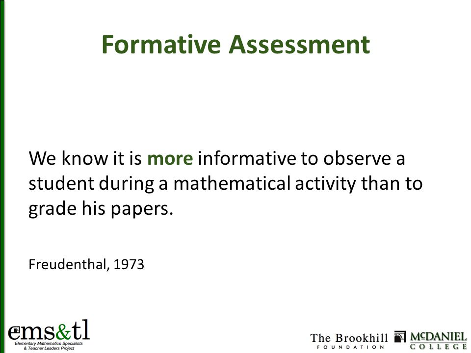 Formative Assessment We know it is more informative to observe a student during a mathematical activity than to grade his papers.