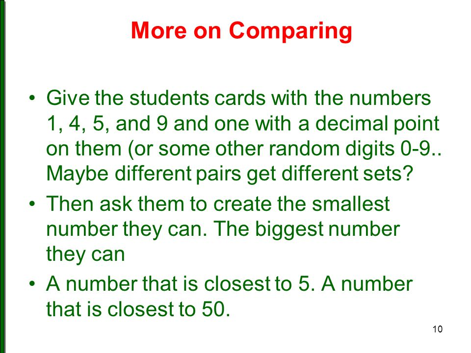 More on Comparing Give the students cards with the numbers 1, 4, 5, and 9 and one with a decimal point on them (or some other random digits 0-9.. Mayb