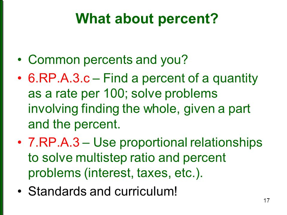 What about percent? Common percents and you? 6.RP.A.3.c – Find a percent of a quantity as a rate per 100; solve problems involving finding the whole,