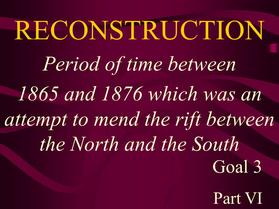 RECONSTRUCTION Period of time between 1865 and 1876 which was an attempt to mend the rift between the North and the South Goal 3 Part VI