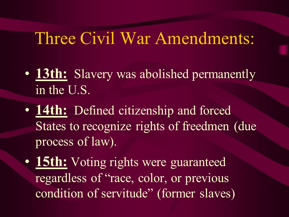Three Civil War Amendments: 13th: Slavery was abolished permanently in the U.S. 14th: Defined citizenship and forced States to recognize rights of fre