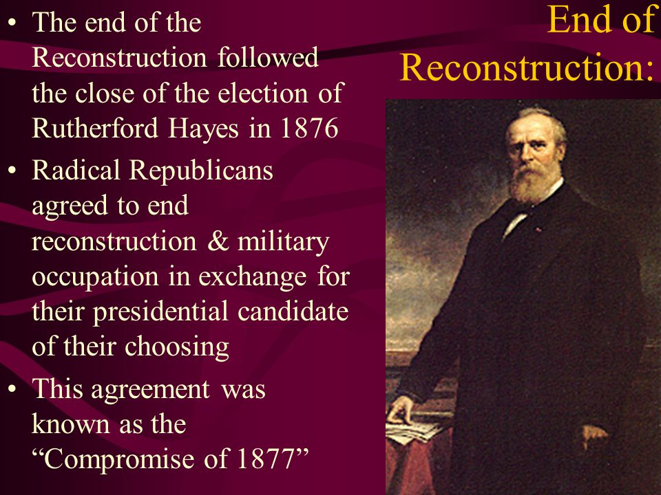 End of Reconstruction: The end of the Reconstruction followed the close of the election of Rutherford Hayes in 1876 Radical Republicans agreed to end reconstruction & military occupation in exchange for their presidential candidate of their choosing This agreement was known as the Compromise of 1877