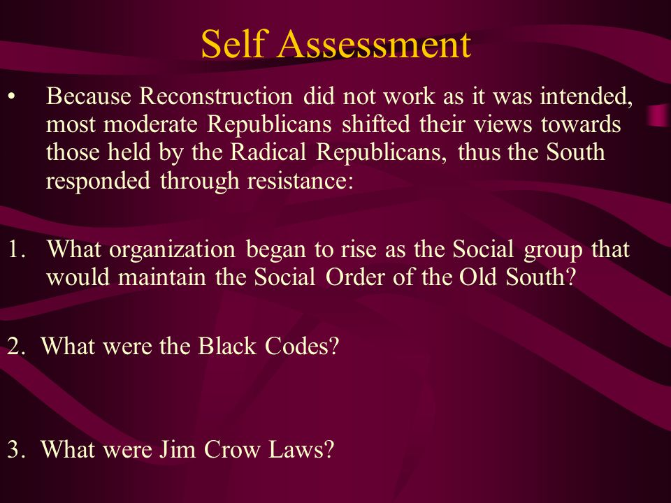 Self Assessment Because Reconstruction did not work as it was intended, most moderate Republicans shifted their views towards those held by the Radical Republicans, thus the South responded through resistance: 1.What organization began to rise as the Social group that would maintain the Social Order of the Old South.