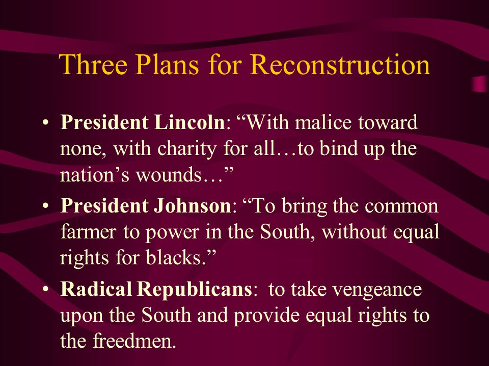 Three Plans for Reconstruction President Lincoln: With malice toward none, with charity for all…to bind up the nation's wounds… President Johnson: To bring the common farmer to power in the South, without equal rights for blacks. Radical Republicans: to take vengeance upon the South and provide equal rights to the freedmen.
