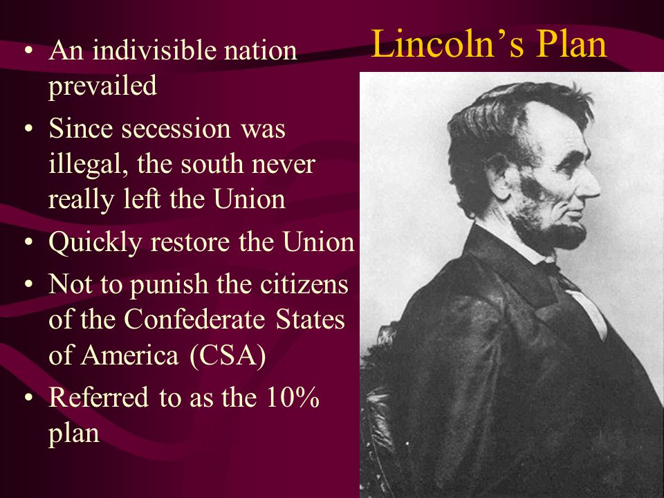 Lincoln's Plan An indivisible nation prevailed Since secession was illegal, the south never really left the Union Quickly restore the Union Not to punish the citizens of the Confederate States of America (CSA) Referred to as the 10% plan