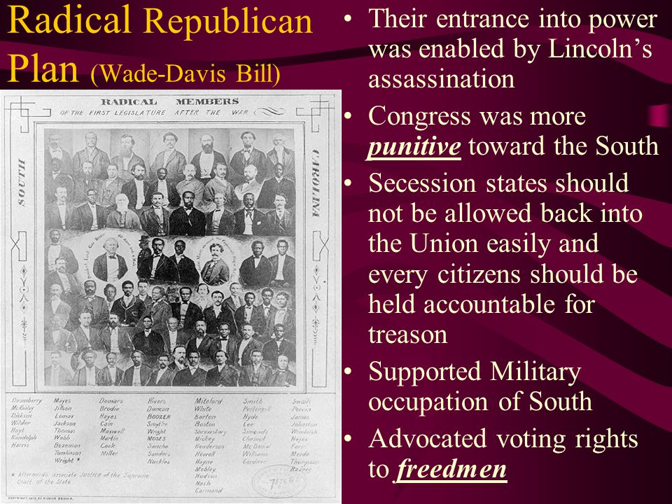 Radical Republican Plan (Wade-Davis Bill) Their entrance into power was enabled by Lincoln's assassination Congress was more punitive toward the South Secession states should not be allowed back into the Union easily and every citizens should be held accountable for treason Supported Military occupation of South Advocated voting rights to freedmen