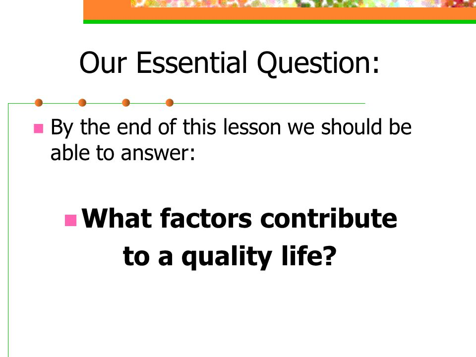 Our Essential Question: By the end of this lesson we should be able to answer: What factors contribute to a quality life