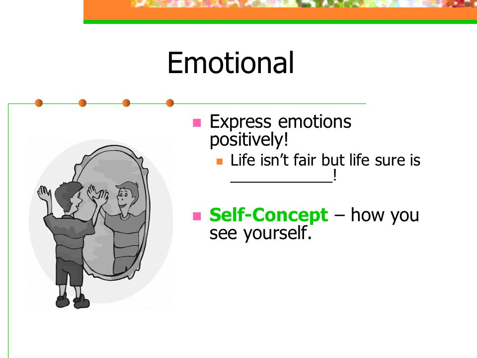 Emotional Express emotions positively. Life isn't fair but life sure is ____________.