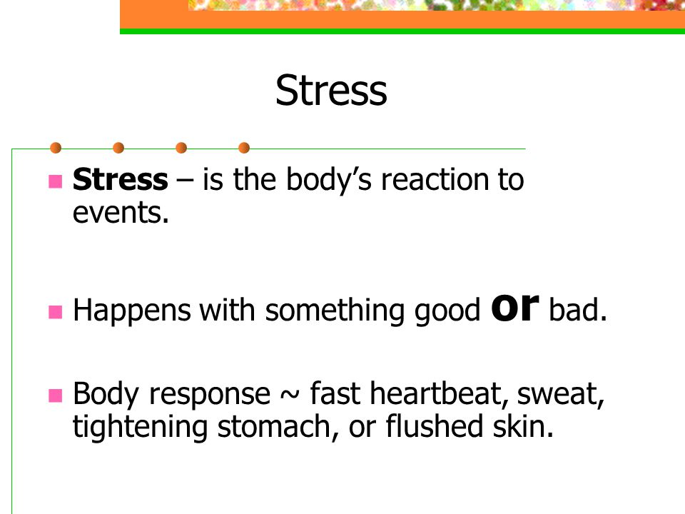 Stress Stress – is the body's reaction to events. Happens with something good or bad.