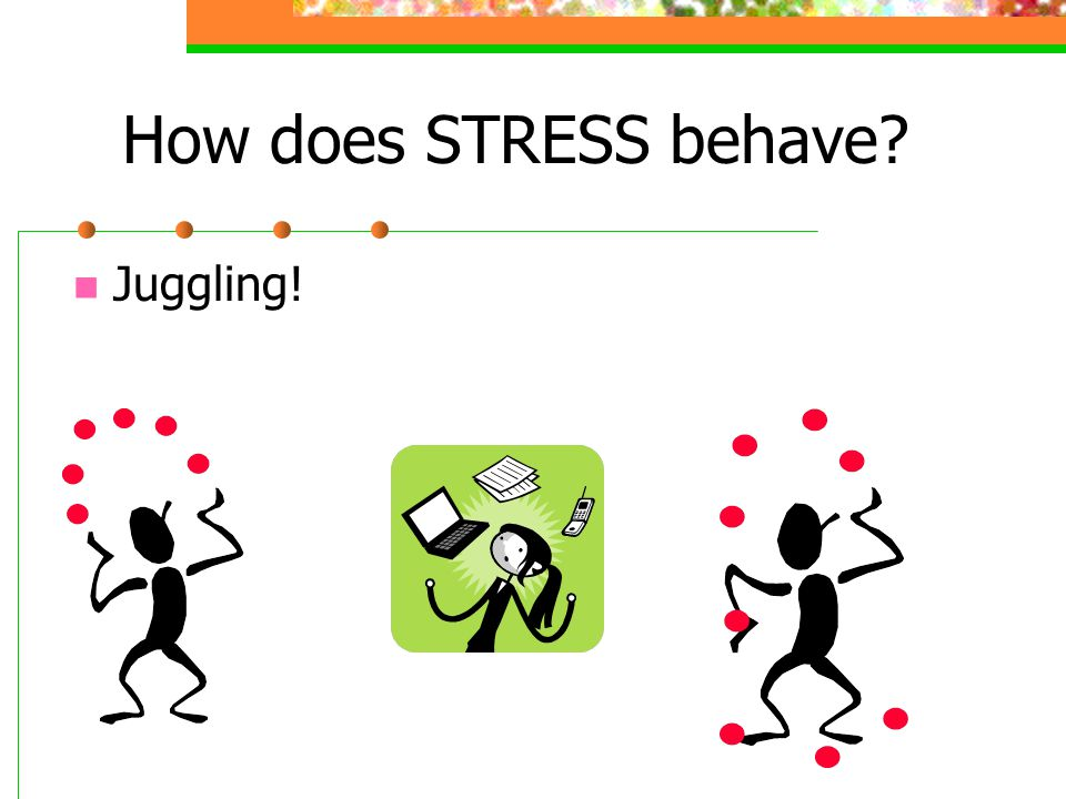 How does STRESS behave Juggling!