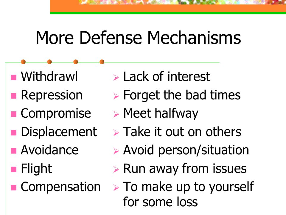 More Defense Mechanisms Withdrawl Repression Compromise Displacement Avoidance Flight Compensation  Lack of interest  Forget the bad times  Meet halfway  Take it out on others  Avoid person/situation  Run away from issues  To make up to yourself for some loss