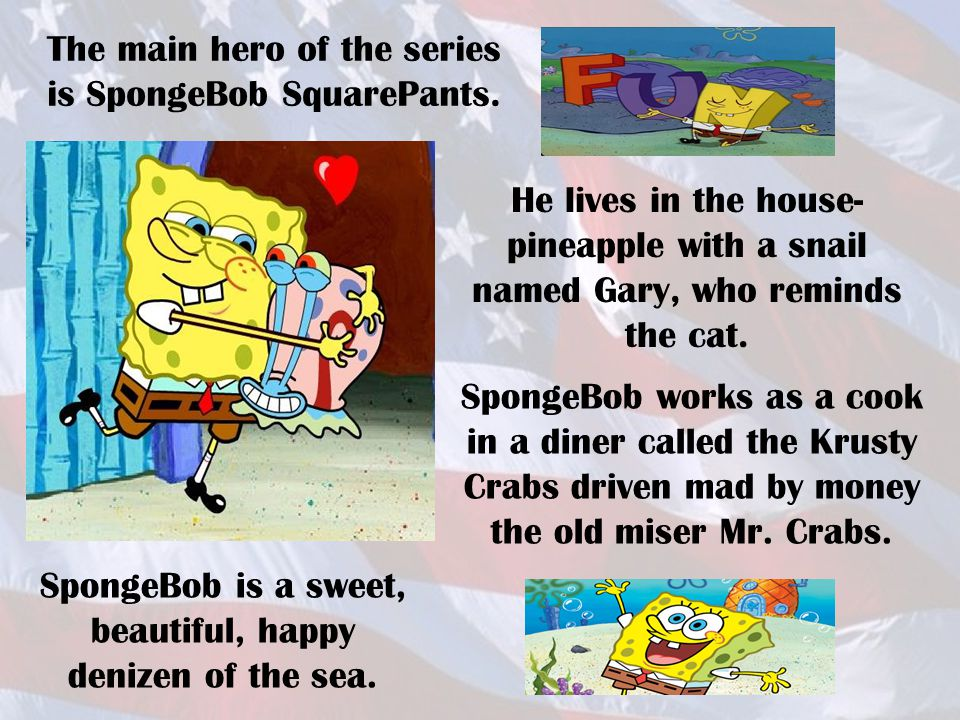 The main hero of the series is SpongeBob SquarePants. He lives in the house- pineapple with a snail named Gary, who reminds the cat. SpongeBob works a