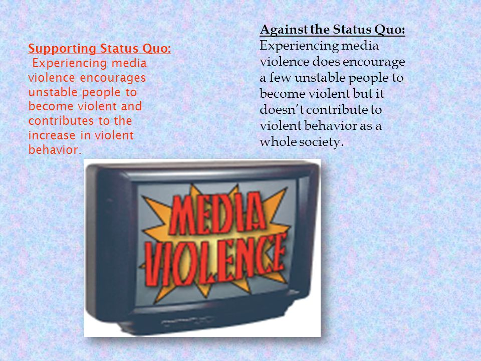 Supporting Status Quo: Experiencing media violence encourages unstable people to become violent and contributes to the increase in violent behavior.