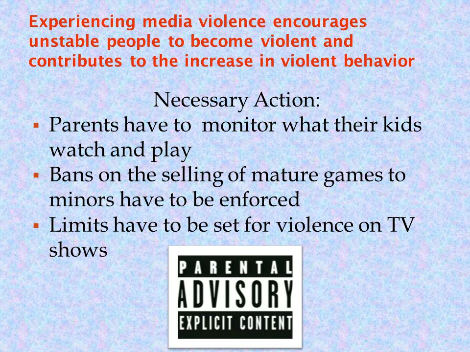 Necessary Action:  Parents have to monitor what their kids watch and play  Bans on the selling of mature games to minors have to be enforced  Limits have to be set for violence on TV shows