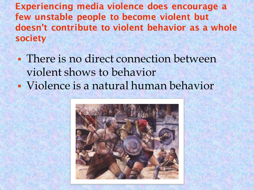 There is no direct connection between violent shows to behavior  Violence is a natural human behavior