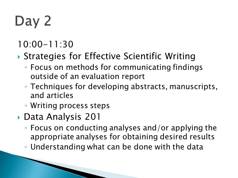 10:00-11:30  Strategies for Effective Scientific Writing ◦ Focus on methods for communicating findings outside of an evaluation report ◦ Techniques for developing abstracts, manuscripts, and articles ◦ Writing process steps  Data Analysis 201 ◦ Focus on conducting analyses and/or applying the appropriate analyses for obtaining desired results ◦ Understanding what can be done with the data