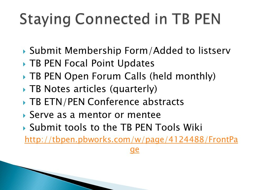  Submit Membership Form/Added to listserv  TB PEN Focal Point Updates  TB PEN Open Forum Calls (held monthly)  TB Notes articles (quarterly)  TB ETN/PEN Conference abstracts  Serve as a mentor or mentee  Submit tools to the TB PEN Tools Wiki http://tbpen.pbworks.com/w/page/4124488/FrontPa ge