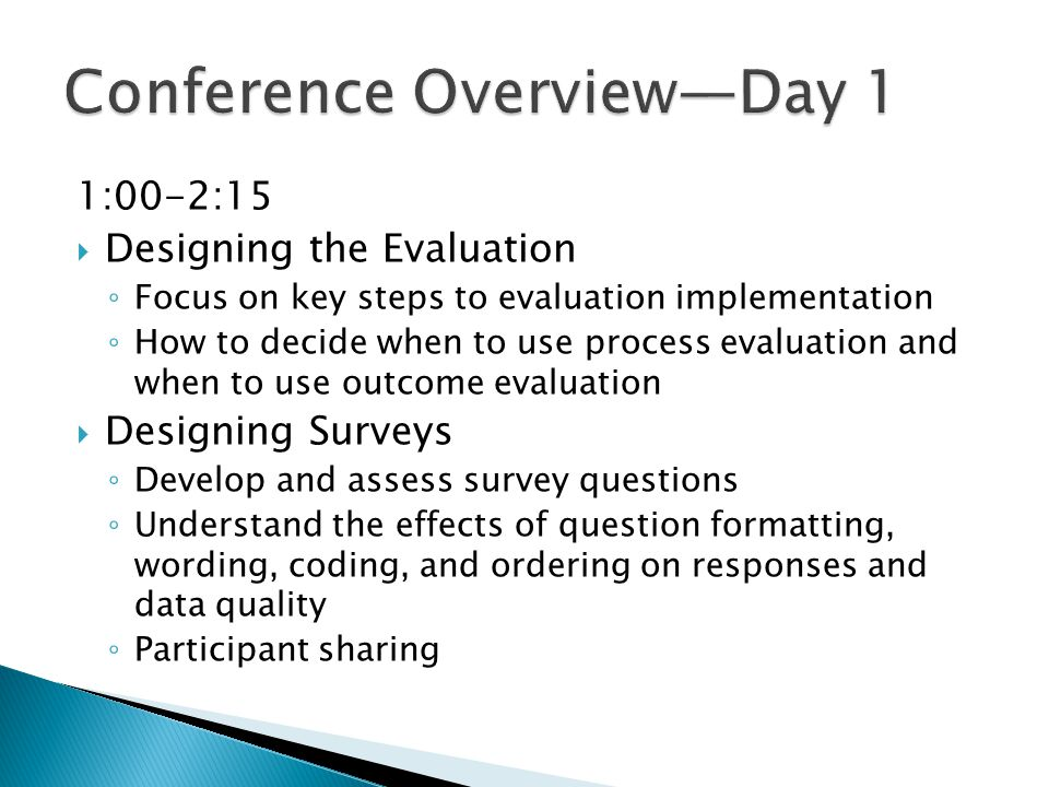 1:00-2:15  Designing the Evaluation ◦ Focus on key steps to evaluation implementation ◦ How to decide when to use process evaluation and when to use outcome evaluation  Designing Surveys ◦ Develop and assess survey questions ◦ Understand the effects of question formatting, wording, coding, and ordering on responses and data quality ◦ Participant sharing