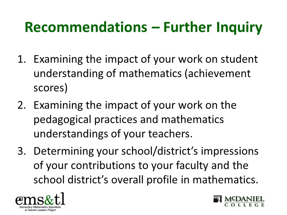 Recommendations – Further Inquiry 1.Examining the impact of your work on student understanding of mathematics (achievement scores) 2.Examining the imp