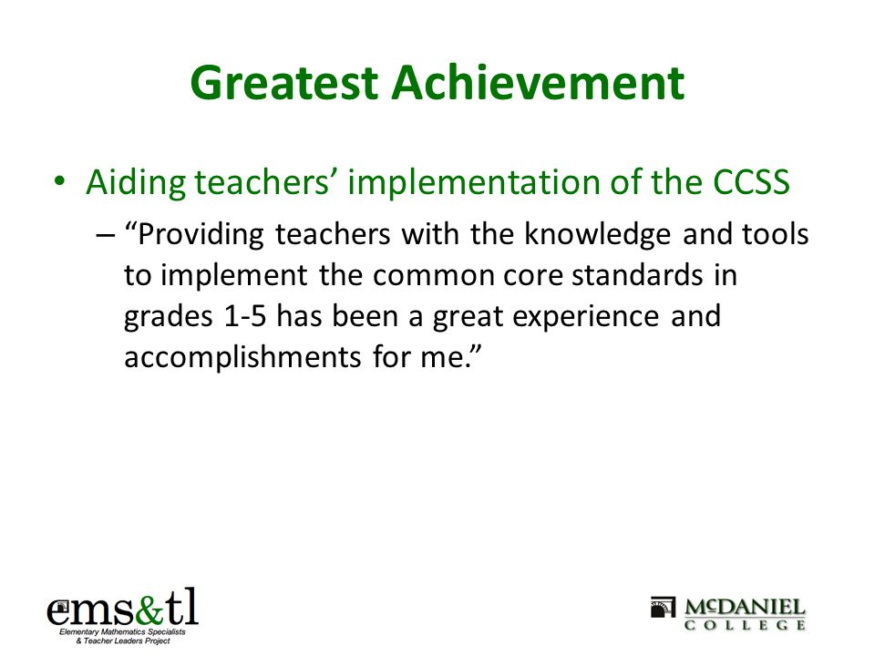 Greatest Achievement Seeing noticeable improvement in teachers' mathematics instruction: – Now I see students investigating and developing their own thoughts about math as opposed to the teachers telling them how to do the math. – Walking into the classrooms and seeing more hands- on materials and technologies used to help students to understand concepts.