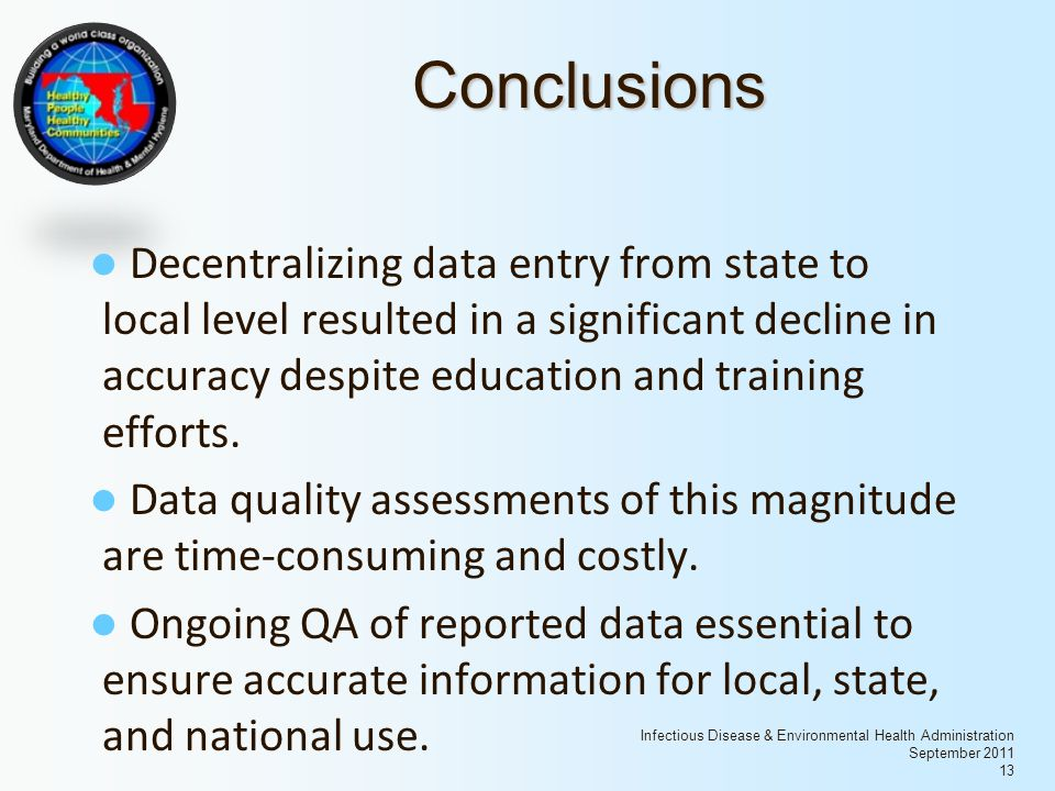 Infectious Disease & Environmental Health Administration September 2011 13 Conclusions Decentralizing data entry from state to local level resulted in a significant decline in accuracy despite education and training efforts.