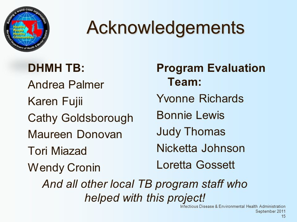 Infectious Disease & Environmental Health Administration September 2011 15 Acknowledgements DHMH TB: Andrea Palmer Karen Fujii Cathy Goldsborough Maureen Donovan Tori Miazad Wendy Cronin Program Evaluation Team: Yvonne Richards Bonnie Lewis Judy Thomas Nicketta Johnson Loretta Gossett And all other local TB program staff who helped with this project!