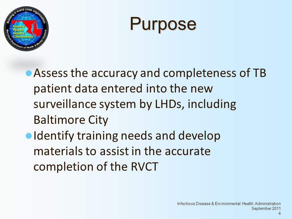 Infectious Disease & Environmental Health Administration September 2011 4 Purpose Assess the accuracy and completeness of TB patient data entered into the new surveillance system by LHDs, including Baltimore City Identify training needs and develop materials to assist in the accurate completion of the RVCT