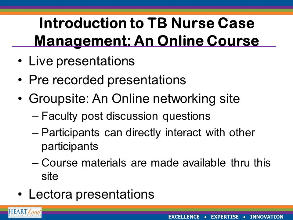 EXCELLENCE  EXPERTISE  INNOVATION Introduction to TB Nurse Case Management: An Online Course Live presentations Pre recorded presentations Groupsite: An Online networking site –Faculty post discussion questions –Participants can directly interact with other participants –Course materials are made available thru this site Lectora presentations