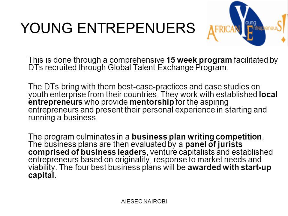 AIESEC NAIROBI YOUNG ENTREPENUERS This is done through a comprehensive 15 week program facilitated by DTs recruited through Global Talent Exchange Program.
