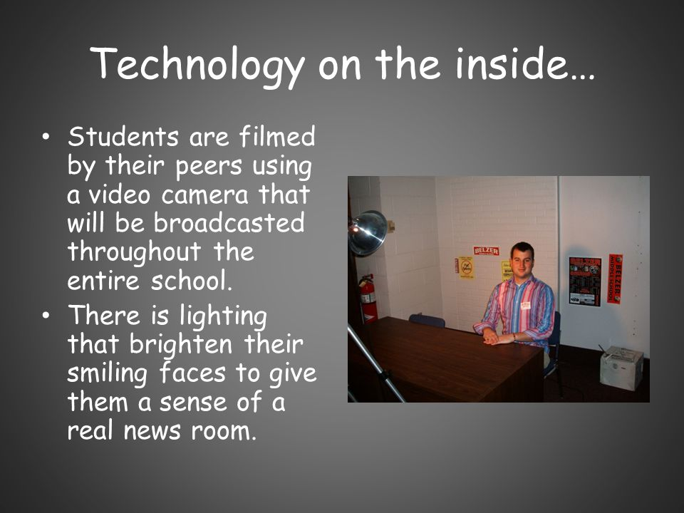 Technology on the inside… Students are filmed by their peers using a video camera that will be broadcasted throughout the entire school. There is ligh