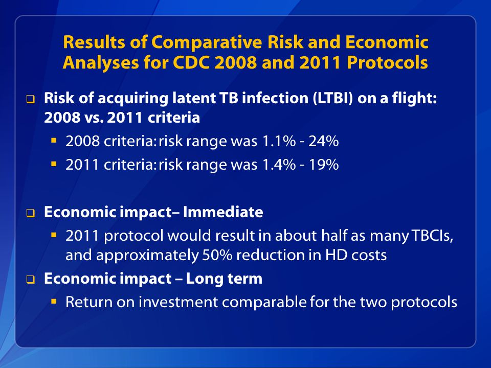 Risk and Economic Analyses Outcomes  Our analyses predicted that public health resources would be conserved with minimal negative effect on TB prevention and control if the 2008 CDC flight-related TBCI protocol was replaced by the 2011 CDC Protocol  The 2011 CDC protocol was implemented July 1, 2011, with endorsement by CDC's Division of TB Elimination and the National TB Controllers Association