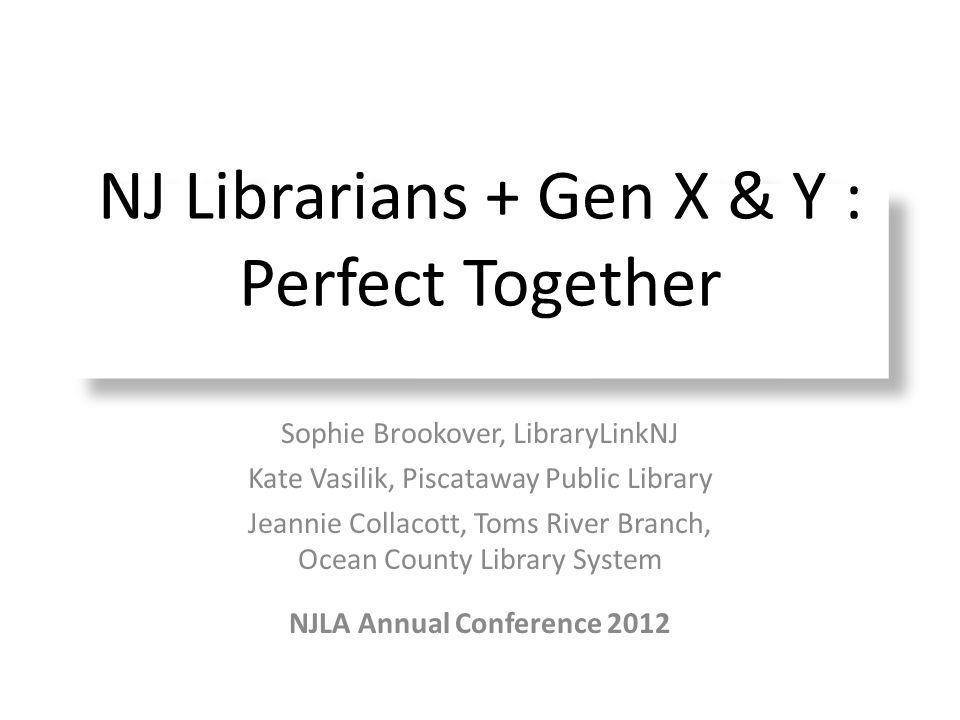 NJ Librarians + Gen X & Y : Perfect Together Sophie Brookover, LibraryLinkNJ Kate Vasilik, Piscataway Public Library Jeannie Collacott, Toms River Bra