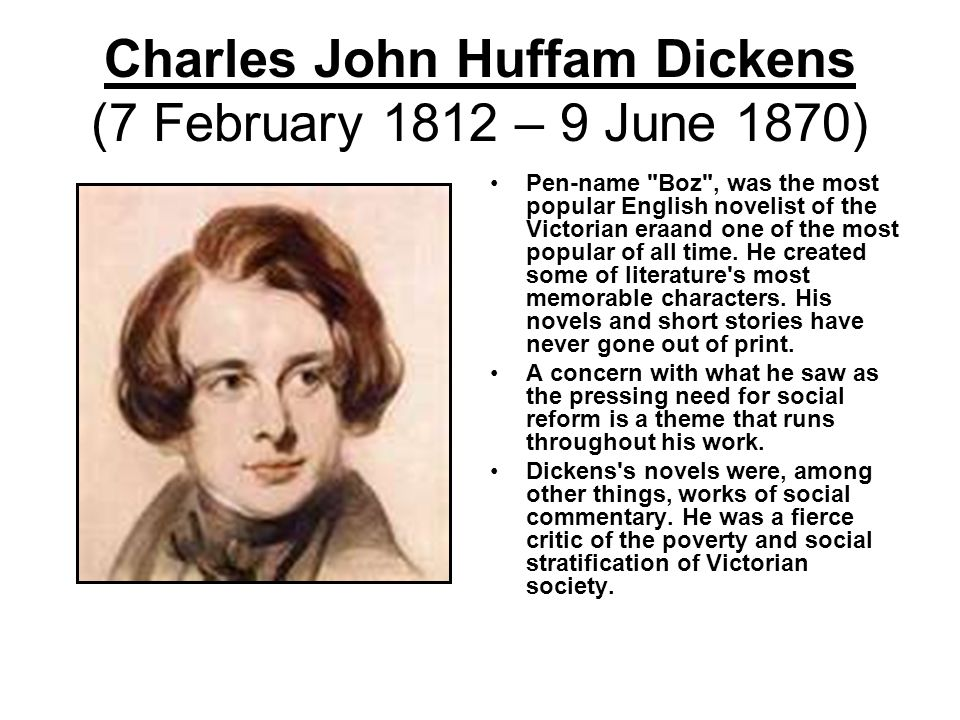 Charles John Huffam Dickens (7 February 1812 – 9 June 1870) Pen-name Boz , was the most popular English novelist of the Victorian eraand one of the most popular of all time.