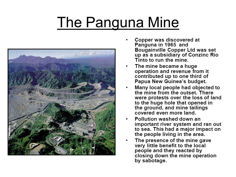 The Panguna Mine Copper was discovered at Panguna in 1965 and Bougainville Copper Ltd was set up as a subsidiary of Conzinc Rio Tinto to run the mine.