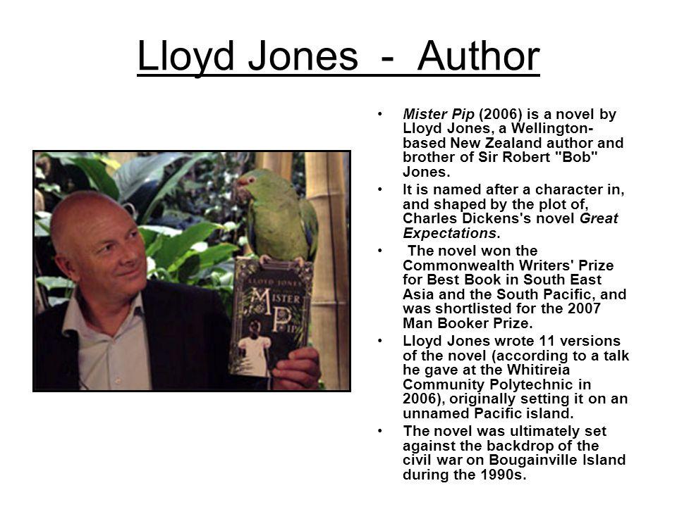 Lloyd Jones - Author Mister Pip (2006) is a novel by Lloyd Jones, a Wellington- based New Zealand author and brother of Sir Robert Bob Jones.