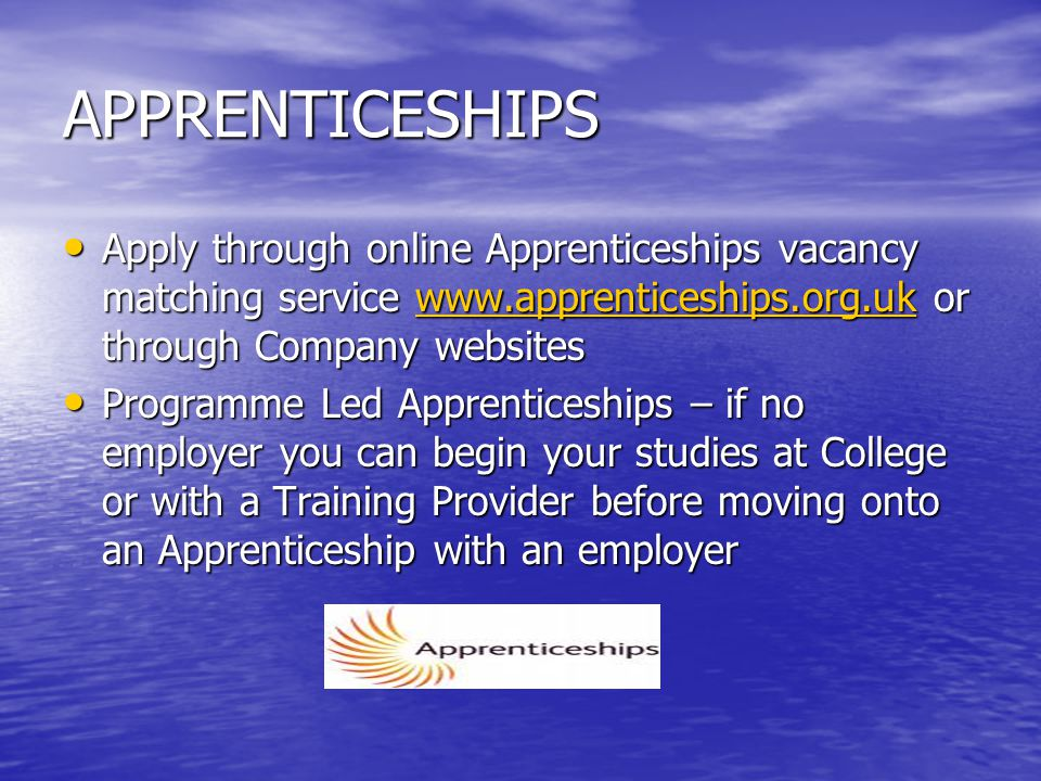 APPRENTICESHIPS Apply through online Apprenticeships vacancy matching service www.apprenticeships.org.uk or through Company websites Apply through online Apprenticeships vacancy matching service www.apprenticeships.org.uk or through Company websiteswww.apprenticeships.org.uk Programme Led Apprenticeships – if no employer you can begin your studies at College or with a Training Provider before moving onto an Apprenticeship with an employer Programme Led Apprenticeships – if no employer you can begin your studies at College or with a Training Provider before moving onto an Apprenticeship with an employer